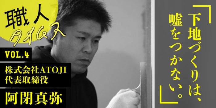 「下地づくりは、嘘をつかない。」ATOJI 代表取締役 阿閉真弥さん