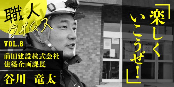 職人タイムス vol.6  前田建設 建築企画課長 谷川竜太さん