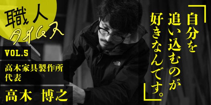 「自分を追い込むのが好きなんです。」高木家具製作所 高木博之さん
